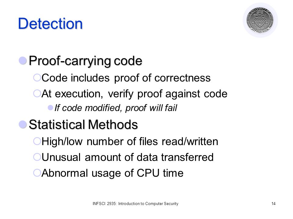 INFSCI 2935: Introduction to Computer Security14 Detection Proof-carrying code Proof-carrying code  Code includes proof of correctness  At execution, verify proof against code If code modified, proof will fail Statistical Methods Statistical Methods  High/low number of files read/written  Unusual amount of data transferred  Abnormal usage of CPU time