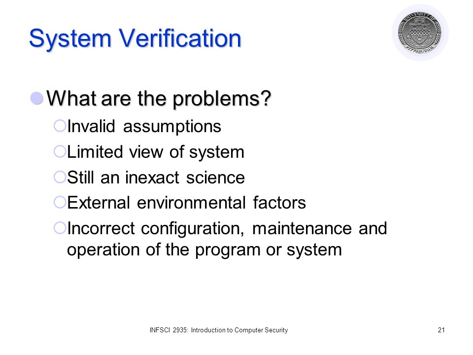 INFSCI 2935: Introduction to Computer Security21 System Verification What are the problems.
