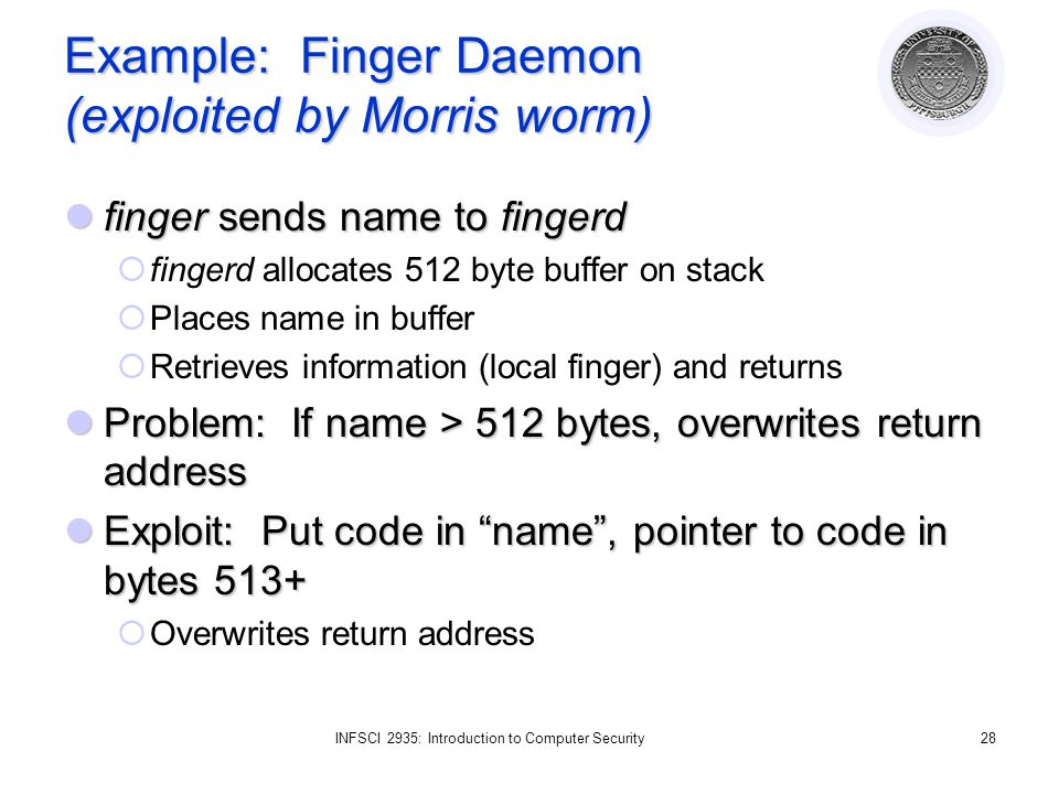 INFSCI 2935: Introduction to Computer Security28 Example: Finger Daemon (exploited by Morris worm) finger sends name to fingerd finger sends name to fingerd  fingerd allocates 512 byte buffer on stack  Places name in buffer  Retrieves information (local finger) and returns Problem: If name > 512 bytes, overwrites return address Problem: If name > 512 bytes, overwrites return address Exploit: Put code in name , pointer to code in bytes 513+ Exploit: Put code in name , pointer to code in bytes 513+  Overwrites return address