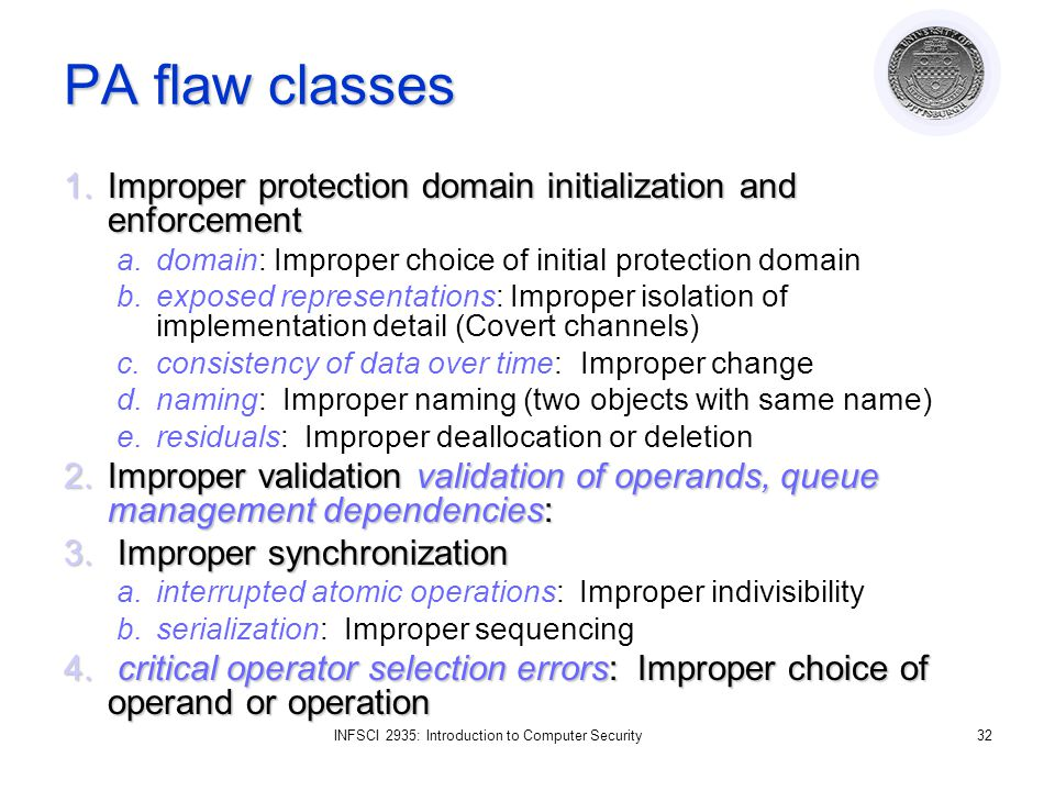 INFSCI 2935: Introduction to Computer Security32 PA flaw classes 1.Improper protection domain initialization and enforcement a.domain: Improper choice of initial protection domain b.exposed representations: Improper isolation of implementation detail (Covert channels) c.consistency of data over time: Improper change d.naming: Improper naming (two objects with same name) e.residuals: Improper deallocation or deletion 2.Improper validation validation of operands, queue management dependencies: 3.