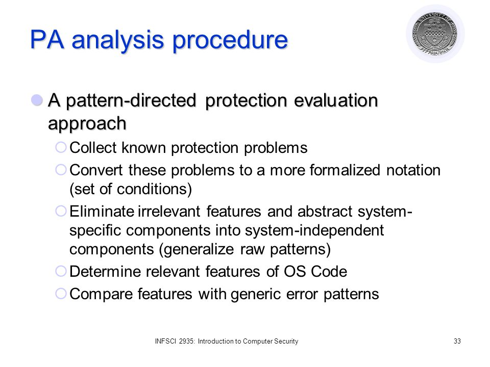 INFSCI 2935: Introduction to Computer Security33 PA analysis procedure A pattern-directed protection evaluation approach A pattern-directed protection evaluation approach  Collect known protection problems  Convert these problems to a more formalized notation (set of conditions)  Eliminate irrelevant features and abstract system- specific components into system-independent components (generalize raw patterns)  Determine relevant features of OS Code  Compare features with generic error patterns