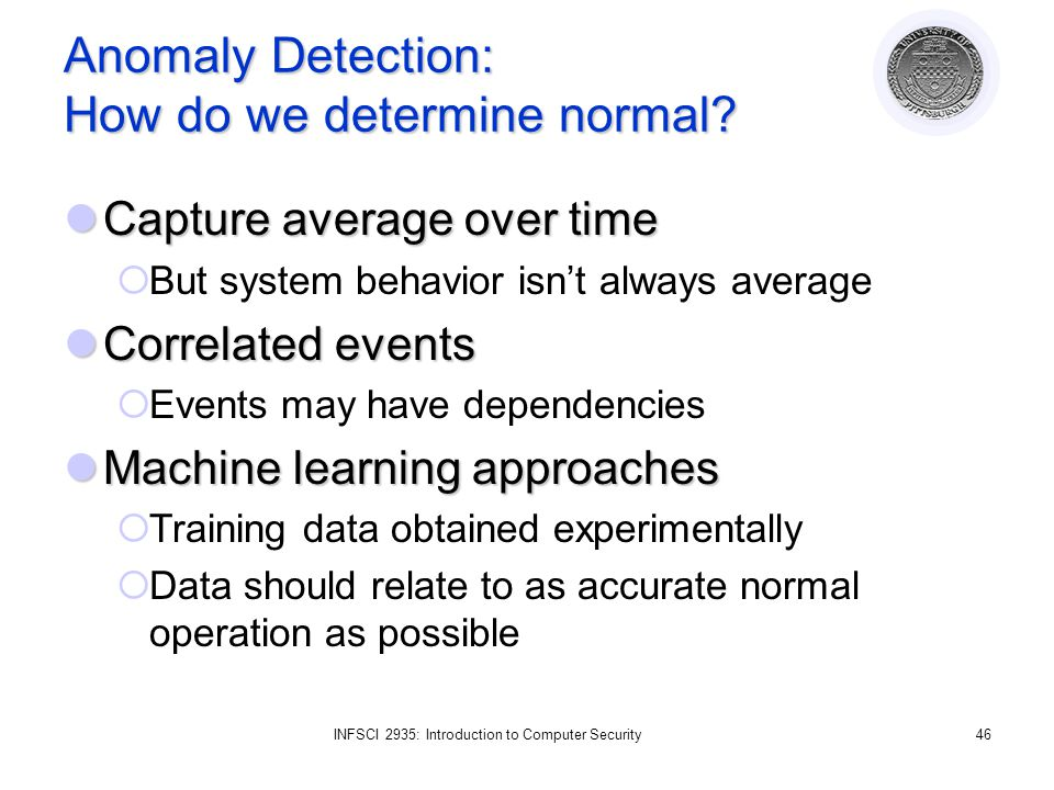 INFSCI 2935: Introduction to Computer Security46 Anomaly Detection: How do we determine normal.