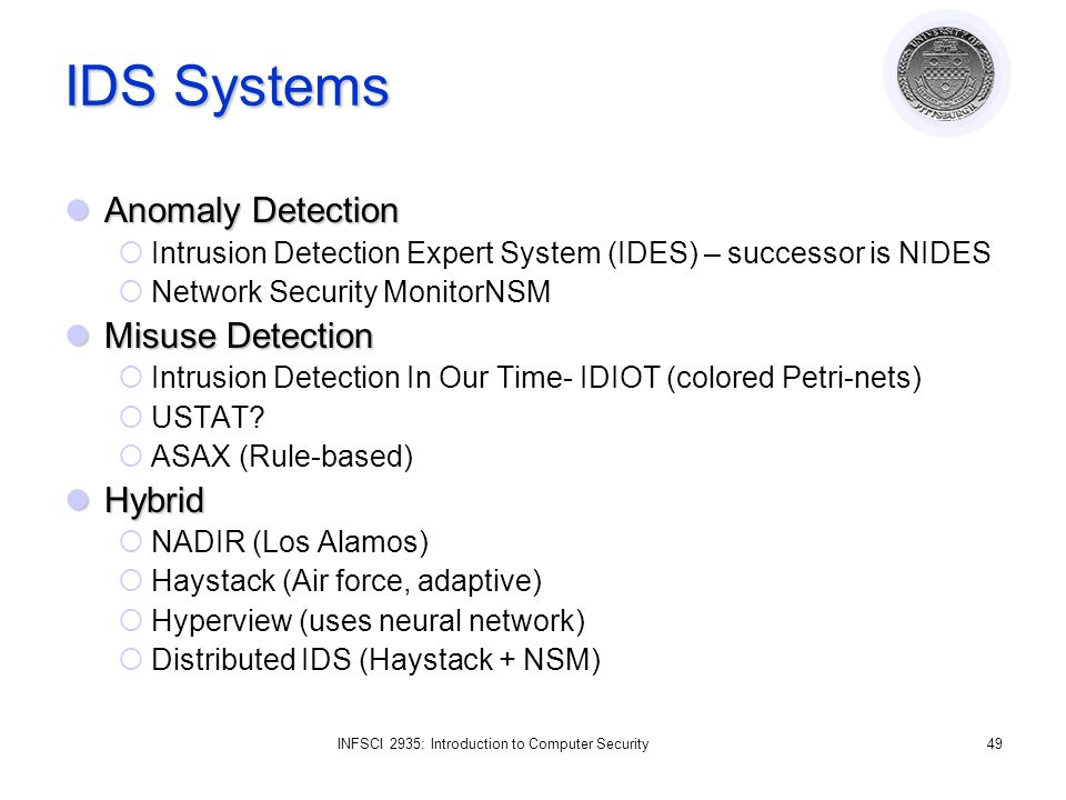 INFSCI 2935: Introduction to Computer Security49 IDS Systems Anomaly Detection Anomaly Detection  Intrusion Detection Expert System (IDES) – successor is NIDES  Network Security MonitorNSM Misuse Detection Misuse Detection  Intrusion Detection In Our Time- IDIOT (colored Petri-nets)  USTAT.