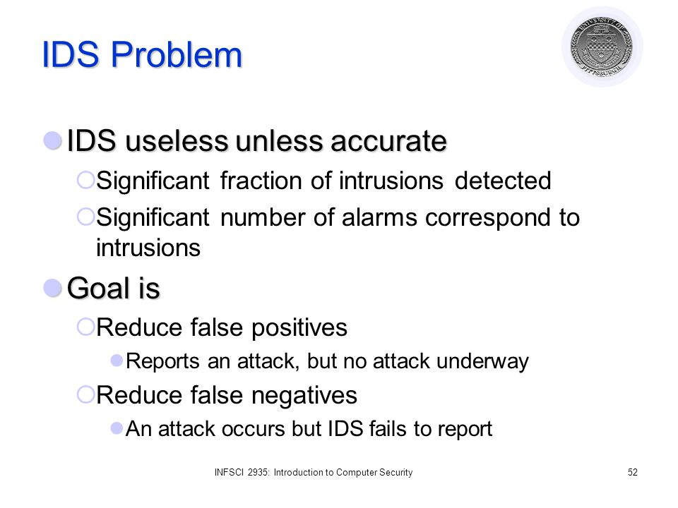 INFSCI 2935: Introduction to Computer Security52 IDS Problem IDS useless unless accurate IDS useless unless accurate  Significant fraction of intrusions detected  Significant number of alarms correspond to intrusions Goal is Goal is  Reduce false positives Reports an attack, but no attack underway  Reduce false negatives An attack occurs but IDS fails to report