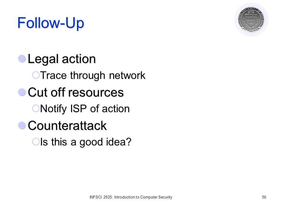 INFSCI 2935: Introduction to Computer Security56 Follow-Up Legal action Legal action  Trace through network Cut off resources Cut off resources  Notify ISP of action Counterattack Counterattack  Is this a good idea?