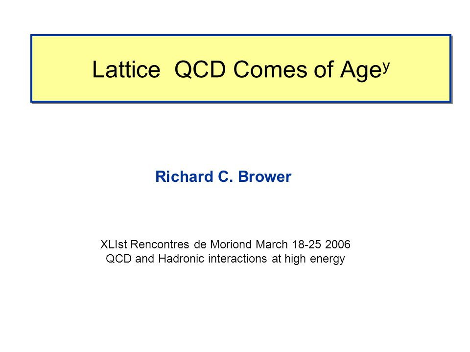 Lattice QCD Comes of Age y Richard C. Brower XLIst Rencontres de Moriond March 18-25 2006 QCD and Hadronic interactions at high energy