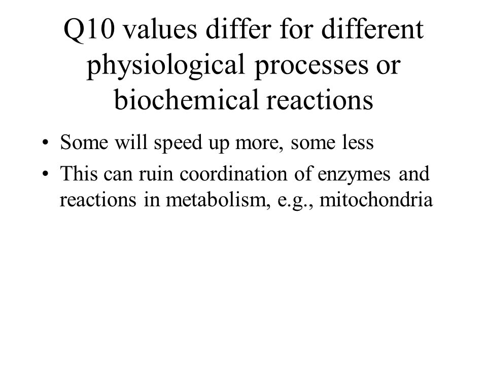 Q10 values differ for different physiological processes or biochemical reactions Some will speed up more, some less This can ruin coordination of enzy