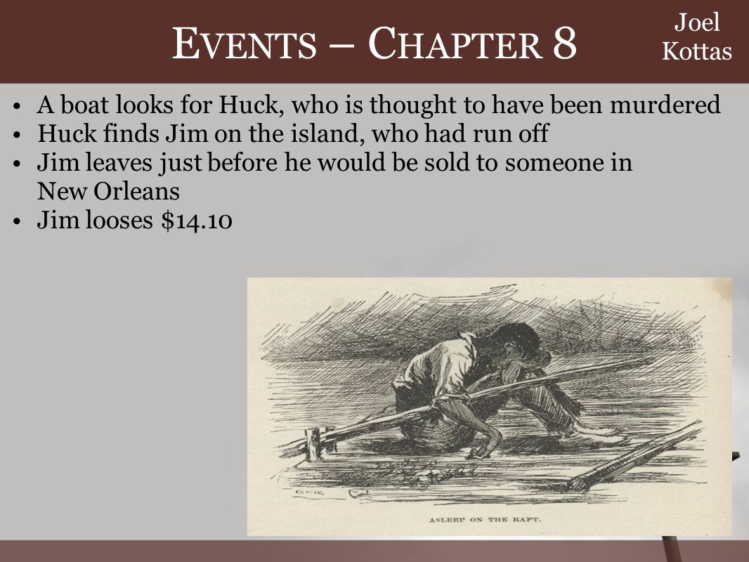 E VENTS – C HAPTER 8 A boat looks for Huck, who is thought to have been murdered Huck finds Jim on the island, who had run off Jim leaves just before he would be sold to someone in New Orleans Jim looses $14.10 Joel Kottas