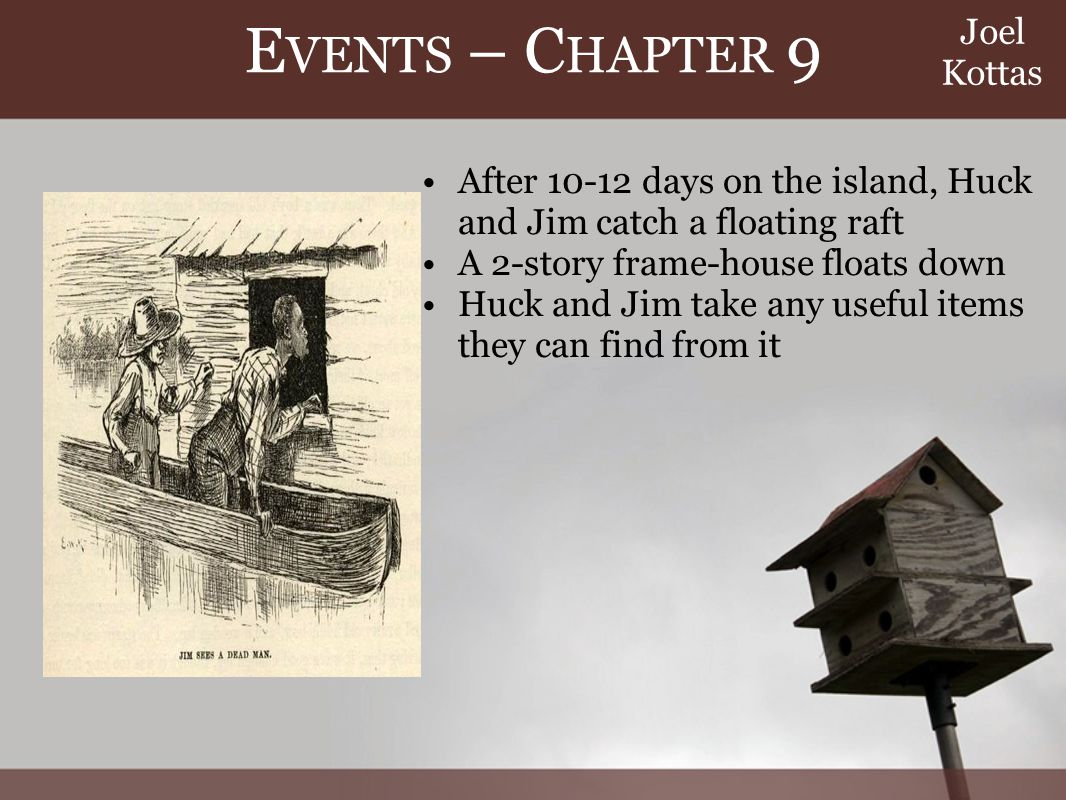 E VENTS – C HAPTER 9 After 10-12 days on the island, Huck and Jim catch a floating raft A 2-story frame-house floats down Huck and Jim take any useful items they can find from it Joel Kottas