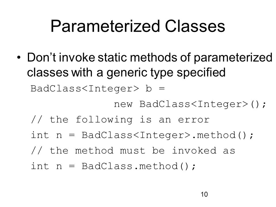 10 Parameterized Classes Don't invoke static methods of parameterized classes with a generic type specified BadClass b = new BadClass (); // the following is an error int n = BadClass.method(); // the method must be invoked as int n = BadClass.method();