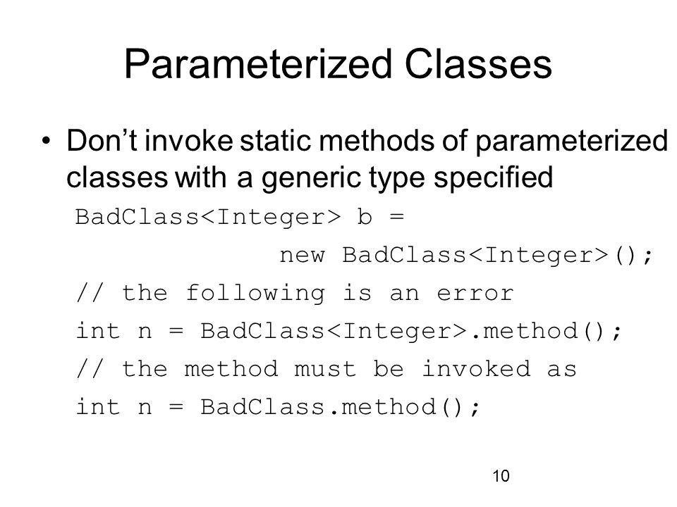 10 Parameterized Classes Don't invoke static methods of parameterized classes with a generic type specified BadClass b = new BadClass (); // the follo