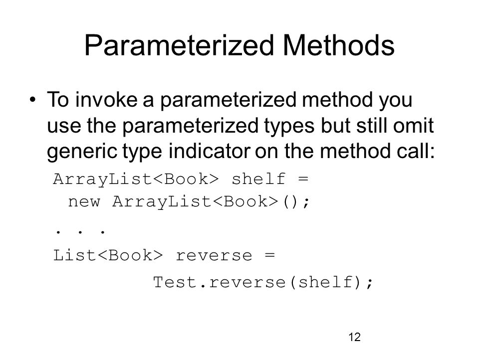 12 Parameterized Methods To invoke a parameterized method you use the parameterized types but still omit generic type indicator on the method call: Ar