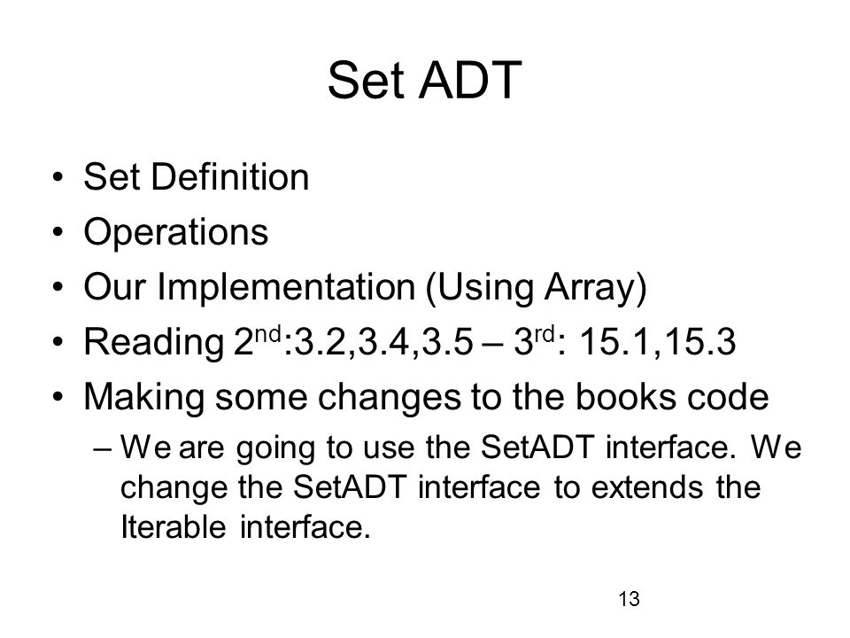 13 Set ADT Set Definition Operations Our Implementation (Using Array) Reading 2 nd :3.2,3.4,3.5 – 3 rd : 15.1,15.3 Making some changes to the books code –We are going to use the SetADT interface.