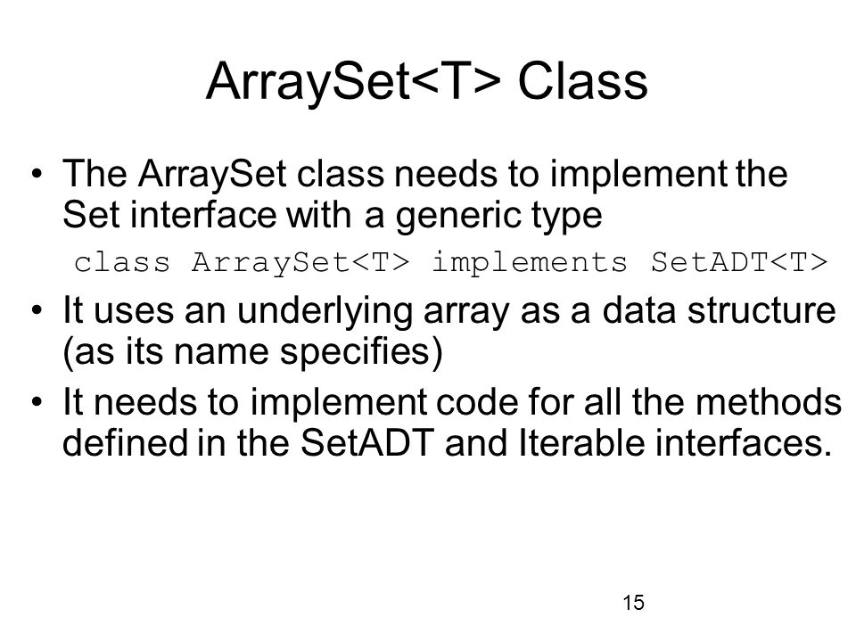 15 ArraySet Class The ArraySet class needs to implement the Set interface with a generic type class ArraySet implements SetADT It uses an underlying array as a data structure (as its name specifies) It needs to implement code for all the methods defined in the SetADT and Iterable interfaces.