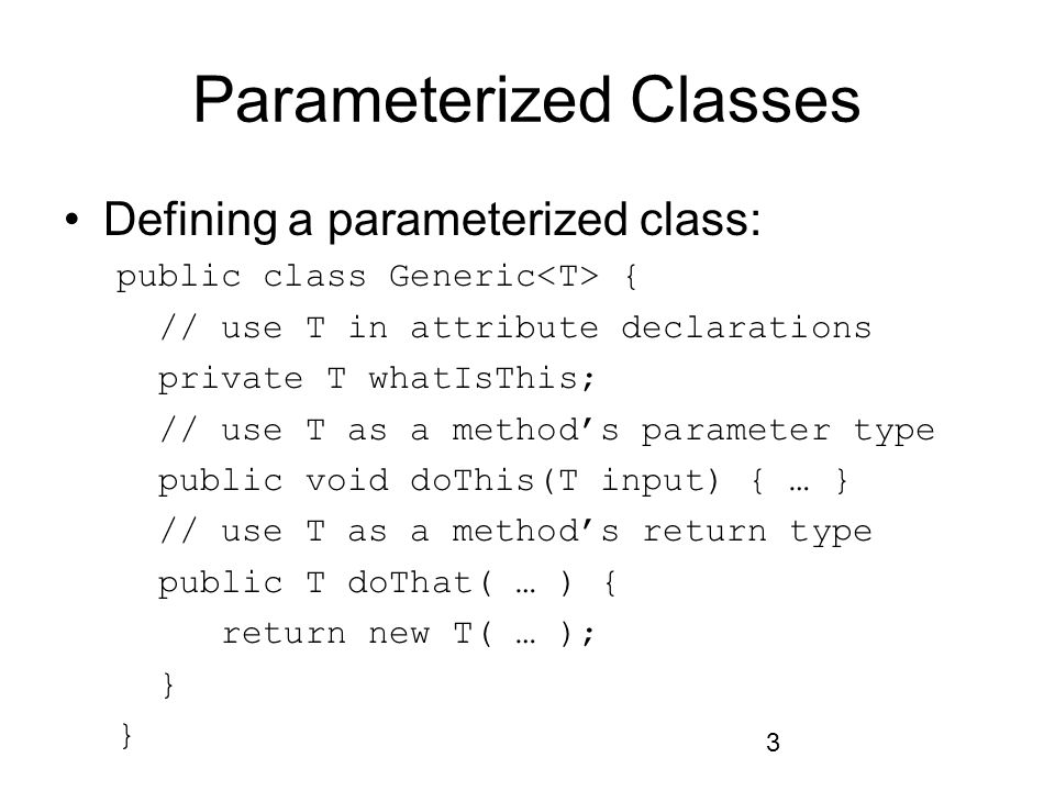 3 Parameterized Classes Defining a parameterized class: public class Generic { // use T in attribute declarations private T whatIsThis; // use T as a