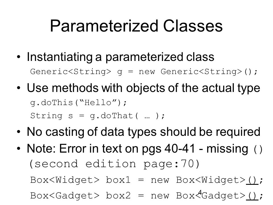 """4 Parameterized Classes Instantiating a parameterized class Generic g = new Generic (); Use methods with objects of the actual type g.doThis(""""Hello"""");"""