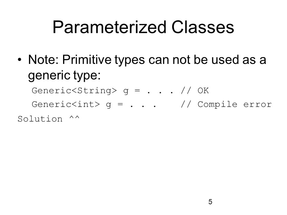 5 Parameterized Classes Note: Primitive types can not be used as a generic type: Generic g =...