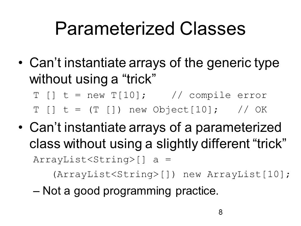 8 Parameterized Classes Can't instantiate arrays of the generic type without using a trick T [] t = new T[10]; // compile error T [] t = (T []) new Object[10]; // OK Can't instantiate arrays of a parameterized class without using a slightly different trick ArrayList [] a = (ArrayList []) new ArrayList[10]; –Not a good programming practice.