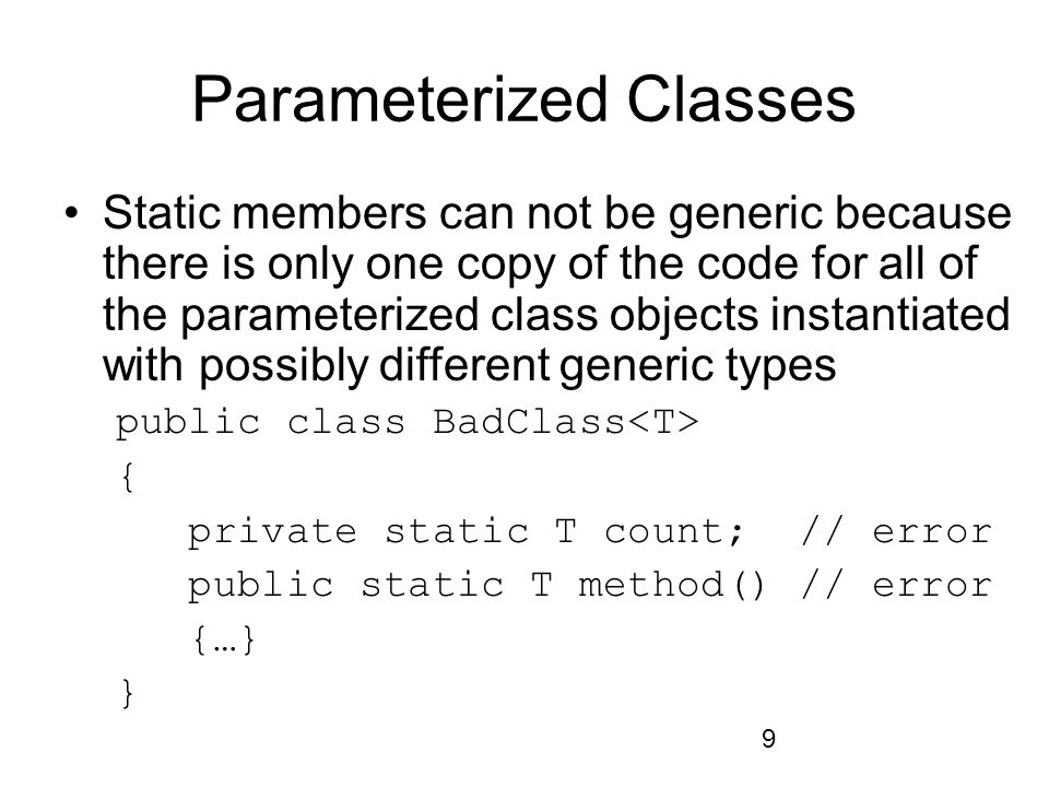 9 Parameterized Classes Static members can not be generic because there is only one copy of the code for all of the parameterized class objects instantiated with possibly different generic types public class BadClass { private static T count; // error public static T method() // error {…} }