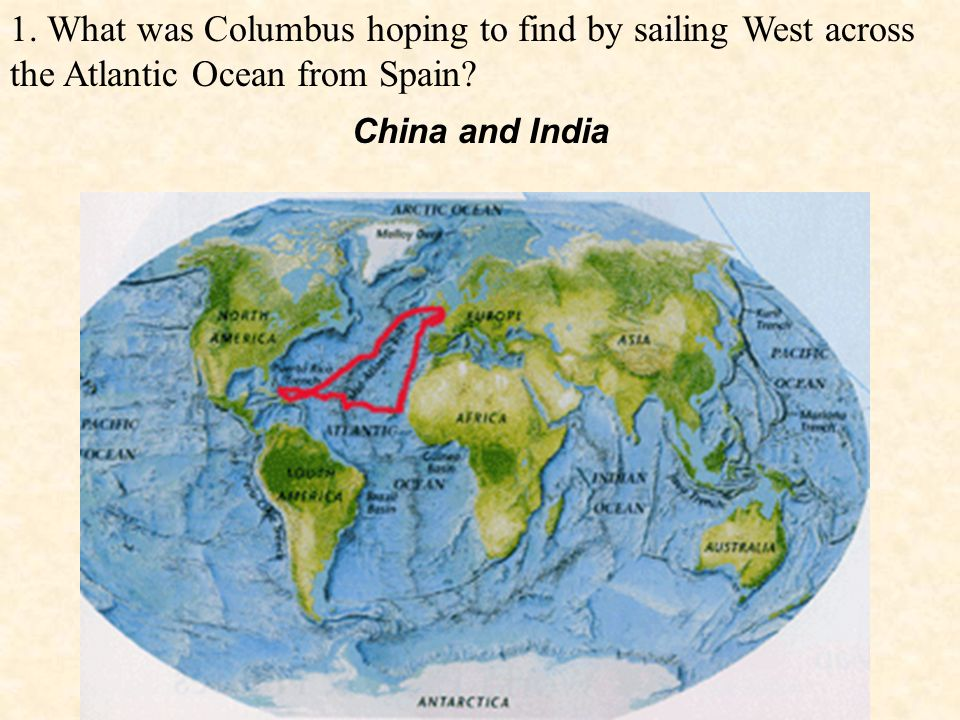 1. What was Columbus hoping to find by sailing West across the Atlantic Ocean from Spain.