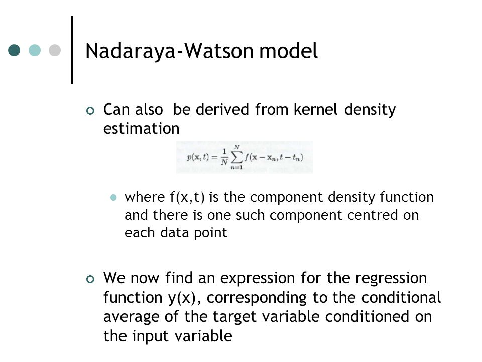 Can also be derived from kernel density estimation where f(x,t) is the component density function and there is one such component centred on each data point We now find an expression for the regression function y(x), corresponding to the conditional average of the target variable conditioned on the input variable Nadaraya-Watson model