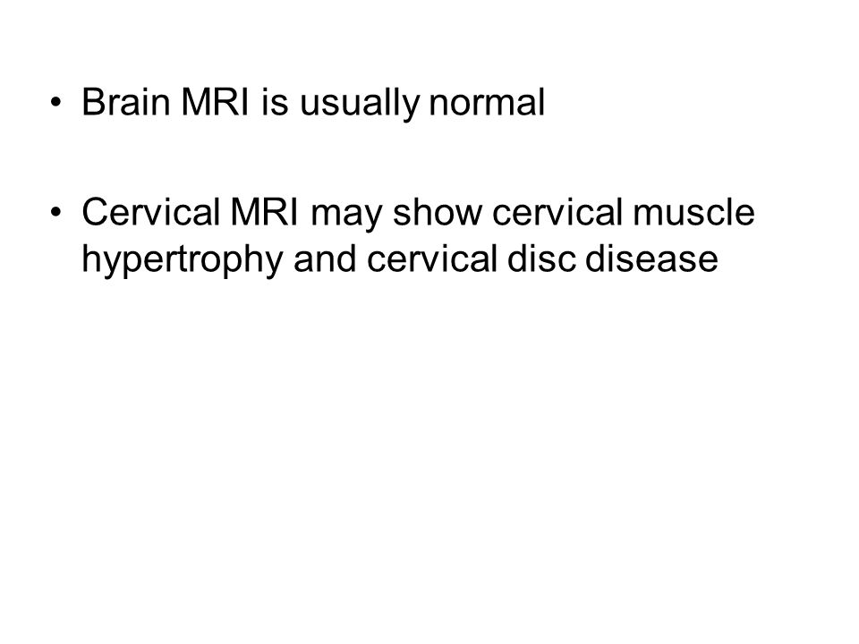 Brain MRI is usually normal Cervical MRI may show cervical muscle hypertrophy and cervical disc disease