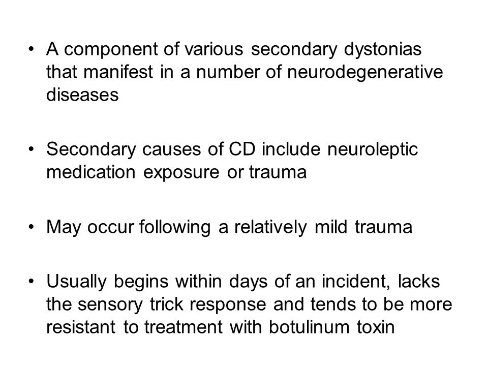 A component of various secondary dystonias that manifest in a number of neurodegenerative diseases Secondary causes of CD include neuroleptic medication exposure or trauma May occur following a relatively mild trauma Usually begins within days of an incident, lacks the sensory trick response and tends to be more resistant to treatment with botulinum toxin
