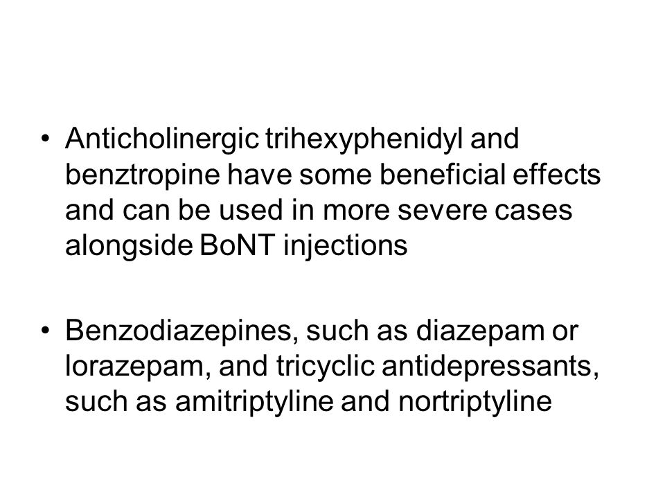 Anticholinergic trihexyphenidyl and benztropine have some beneficial effects and can be used in more severe cases alongside BoNT injections Benzodiaze