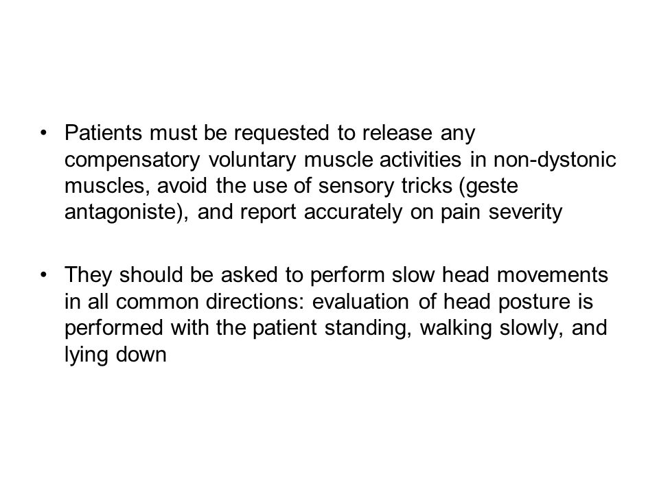 Patients must be requested to release any compensatory voluntary muscle activities in non-dystonic muscles, avoid the use of sensory tricks (geste antagoniste), and report accurately on pain severity They should be asked to perform slow head movements in all common directions: evaluation of head posture is performed with the patient standing, walking slowly, and lying down