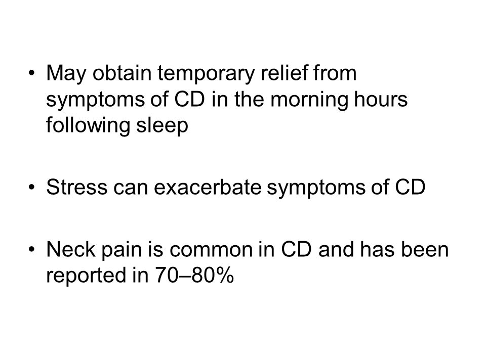 May obtain temporary relief from symptoms of CD in the morning hours following sleep Stress can exacerbate symptoms of CD Neck pain is common in CD an