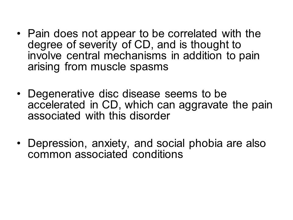 Pain does not appear to be correlated with the degree of severity of CD, and is thought to involve central mechanisms in addition to pain arising from muscle spasms Degenerative disc disease seems to be accelerated in CD, which can aggravate the pain associated with this disorder Depression, anxiety, and social phobia are also common associated conditions