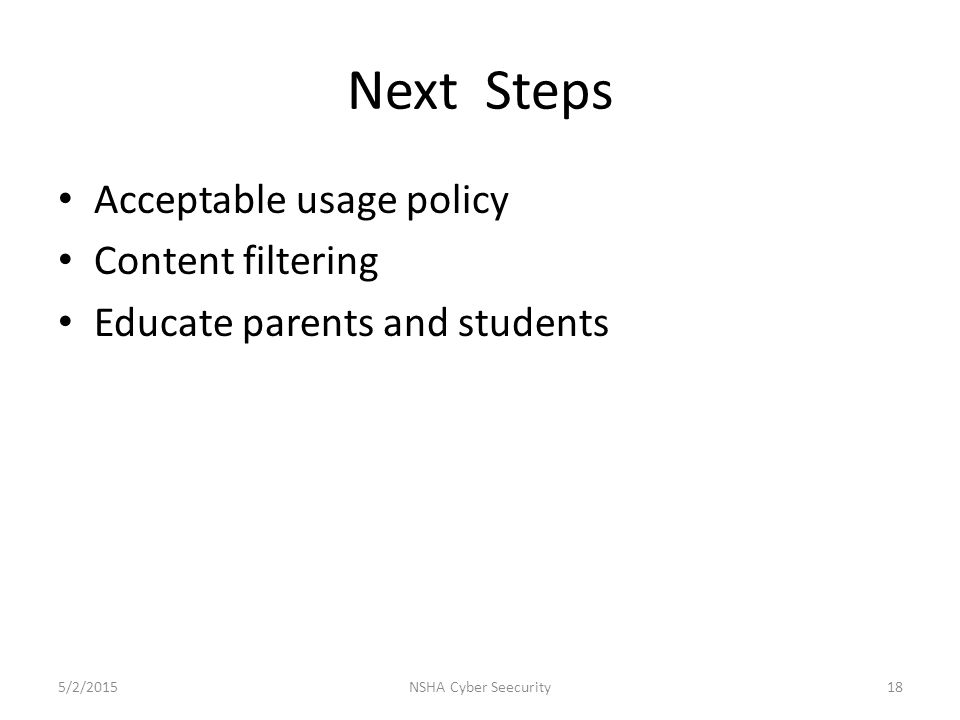 Next Steps Acceptable usage policy Content filtering Educate parents and students 5/2/2015NSHA Cyber Seecurity18