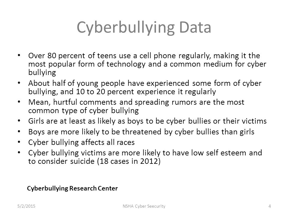 Cyberbullying Data Over 80 percent of teens use a cell phone regularly, making it the most popular form of technology and a common medium for cyber bullying About half of young people have experienced some form of cyber bullying, and 10 to 20 percent experience it regularly Mean, hurtful comments and spreading rumors are the most common type of cyber bullying Girls are at least as likely as boys to be cyber bullies or their victims Boys are more likely to be threatened by cyber bullies than girls Cyber bullying affects all races Cyber bullying victims are more likely to have low self esteem and to consider suicide (18 cases in 2012) NSHA Cyber Seecurity4 Cyberbullying Research Center 5/2/2015