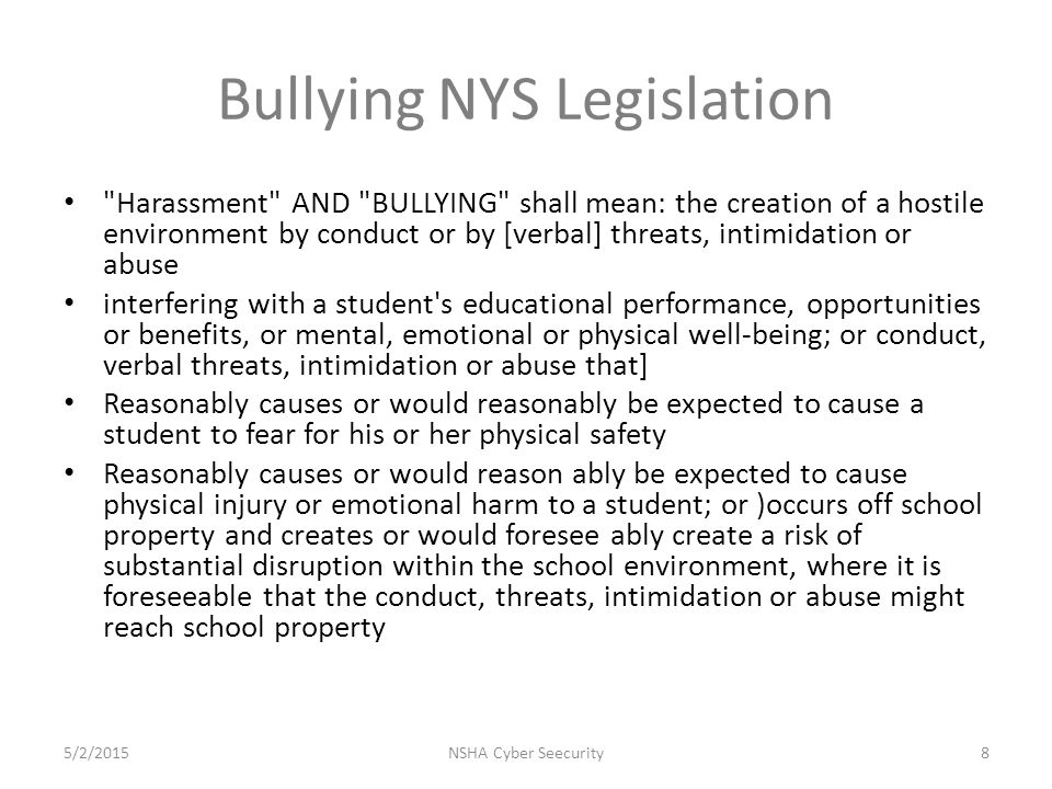 Bullying NYS Legislation Harassment AND BULLYING shall mean: the creation of a hostile environment by conduct or by [verbal] threats, intimidation or abuse interfering with a student s educational performance, opportunities or benefits, or mental, emotional or physical well-being; or conduct, verbal threats, intimidation or abuse that] Reasonably causes or would reasonably be expected to cause a student to fear for his or her physical safety Reasonably causes or would reason ably be expected to cause physical injury or emotional harm to a student; or )occurs off school property and creates or would foresee ably create a risk of substantial disruption within the school environment, where it is foreseeable that the conduct, threats, intimidation or abuse might reach school property NSHA Cyber Seecurity85/2/2015