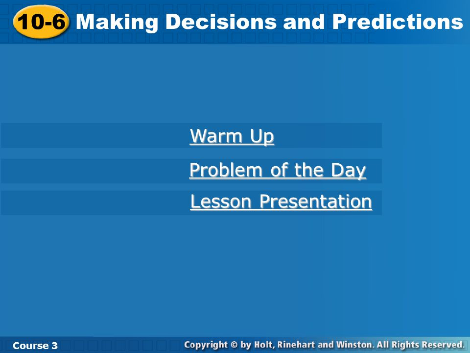 10-6 Making Decisions and Predictions Course 3 Warm Up Warm Up Problem of the Day Problem of the Day Lesson Presentation Lesson Presentation