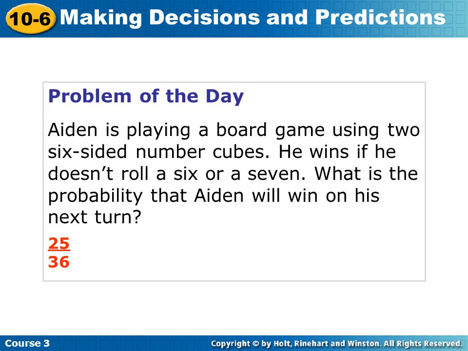 Problem of the Day Aiden is playing a board game using two six-sided number cubes. He wins if he doesn't roll a six or a seven. What is the probabilit