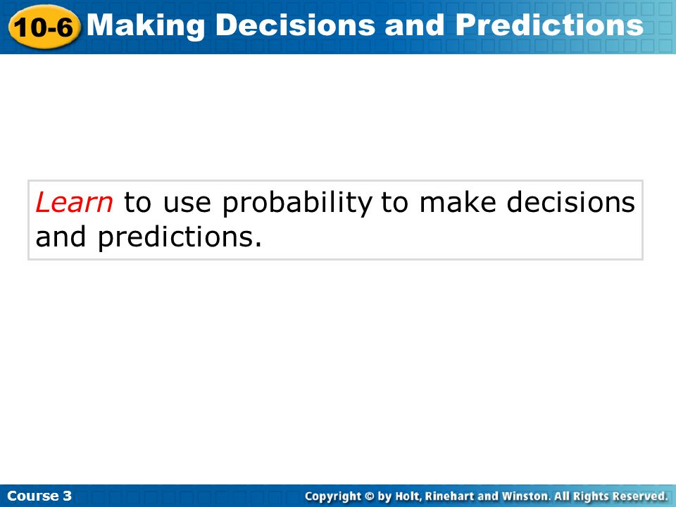 Learn to use probability to make decisions and predictions. Course 3 10-6 Making Decisions and Predictions