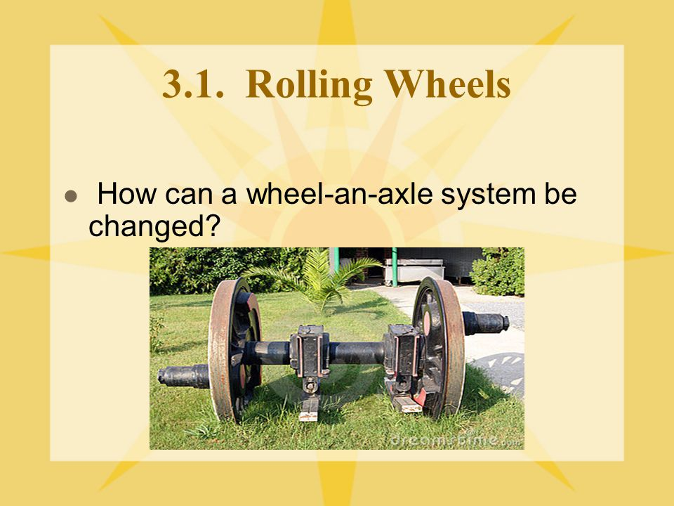 3.1. Rolling Wheels How can a wheel-an-axle system be changed?