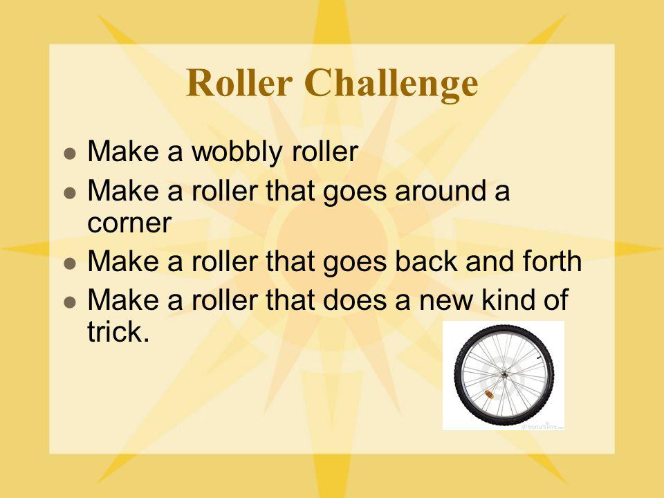 Roller Challenge Make a wobbly roller Make a roller that goes around a corner Make a roller that goes back and forth Make a roller that does a new kin