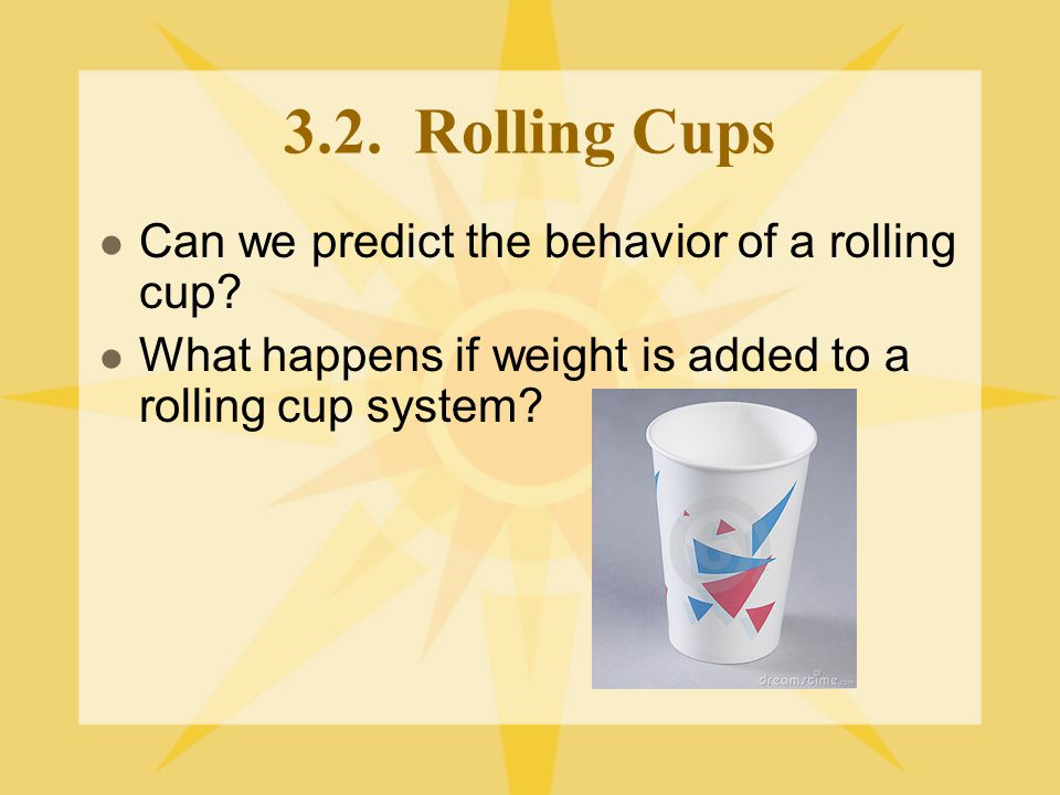 3.2. Rolling Cups Can we predict the behavior of a rolling cup? What happens if weight is added to a rolling cup system?