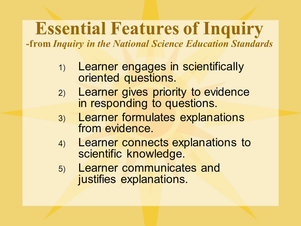 Essential Features of Inquiry -from Inquiry in the National Science Education Standards 1) Learner engages in scientifically oriented questions. 2) Le