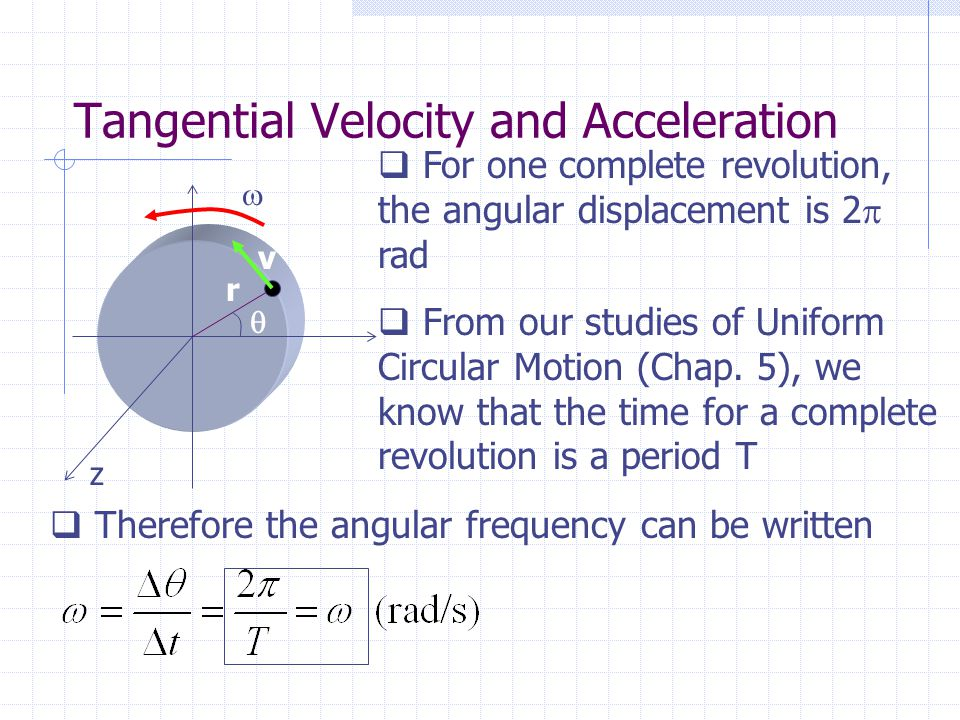 Tangential Velocity and Acceleration z r   v  For one complete revolution, the angular displacement is 2  rad  From our studies of Uniform Circul