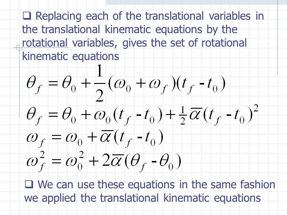  Replacing each of the translational variables in the translational kinematic equations by the rotational variables, gives the set of rotational kinematic equations  We can use these equations in the same fashion we applied the translational kinematic equations