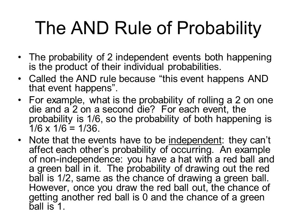 The AND Rule of Probability The probability of 2 independent events both happening is the product of their individual probabilities. Called the AND ru