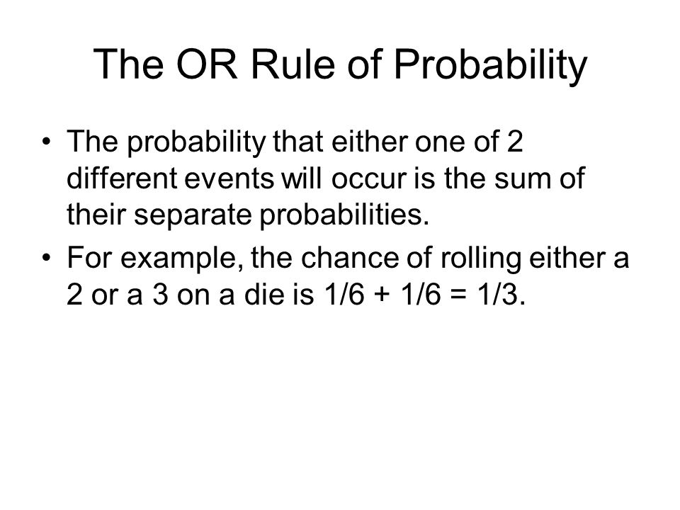 The OR Rule of Probability The probability that either one of 2 different events will occur is the sum of their separate probabilities.