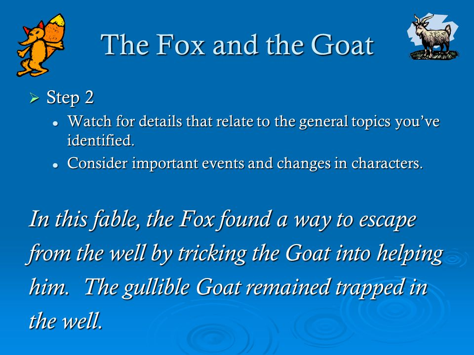 The Fox and the Goat  Step 2 Watch for details that relate to the general topics you've identified. Watch for details that relate to the general topi