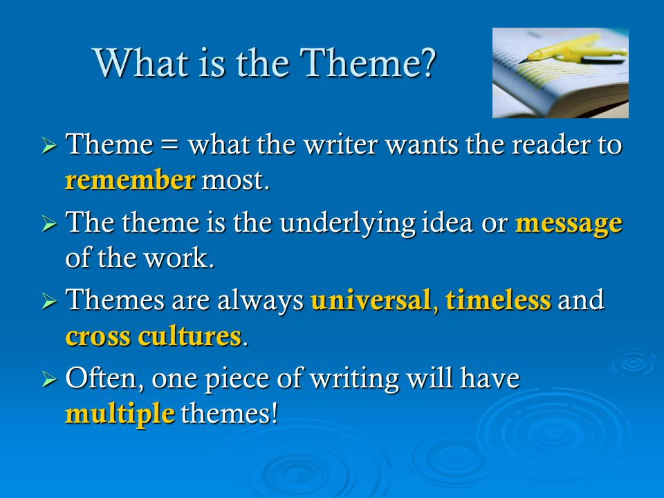 What is the Theme?  Theme = what the writer wants the reader to remember most.  The theme is the underlying idea or message of the work.  Themes ar