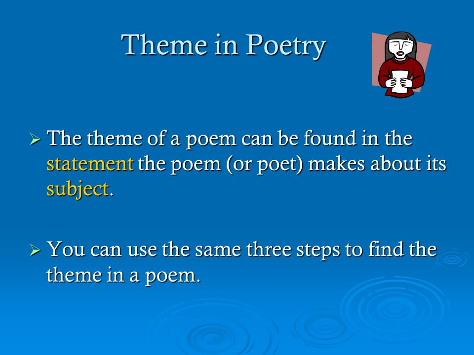 Theme in Poetry  The theme of a poem can be found in the statement the poem (or poet) makes about its subject.  You can use the same three steps to