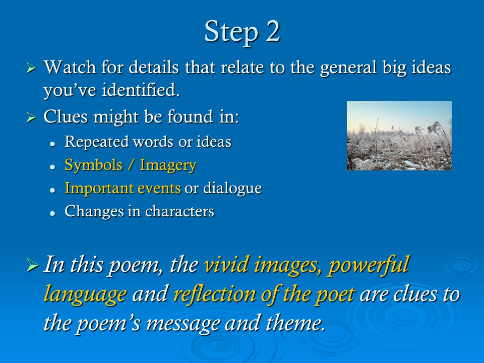 Step 2  Watch for details that relate to the general big ideas you've identified.  Clues might be found in: Repeated words or ideas Repeated words o