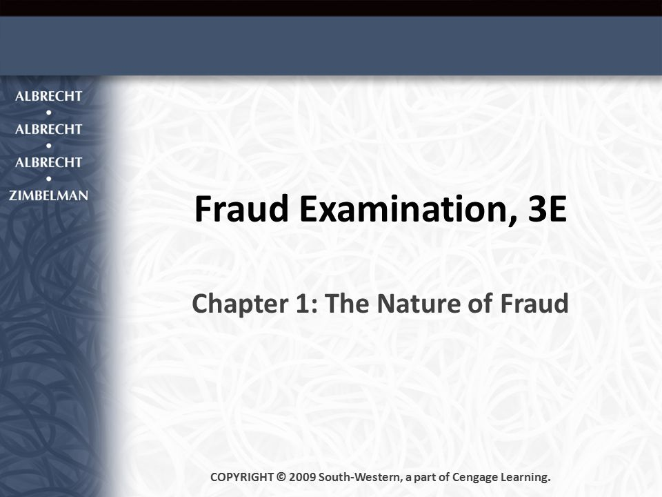 Fraud Examination, 3E Chapter 1: The Nature of Fraud COPYRIGHT © 2009 South-Western, a part of Cengage Learning.